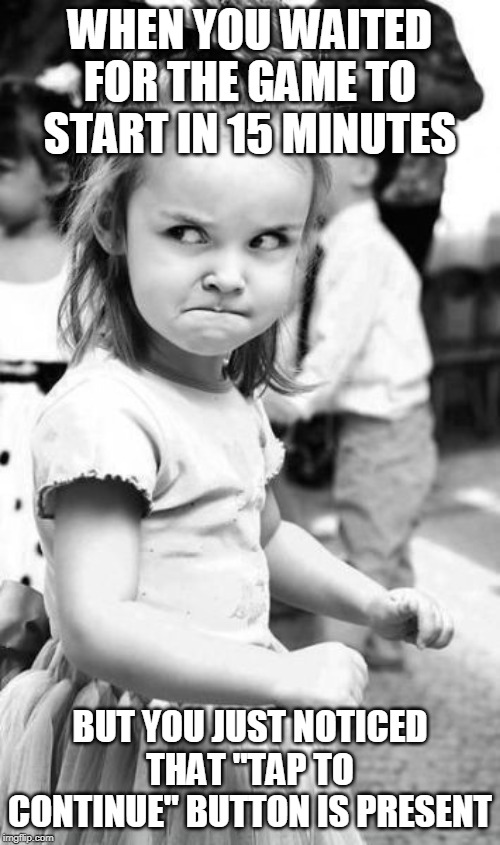 Angry Toddler Meme | WHEN YOU WAITED FOR THE GAME TO START IN 15 MINUTES BUT YOU JUST NOTICED THAT ''TAP TO CONTINUE'' BUTTON IS PRESENT | image tagged in memes,angry toddler | made w/ Imgflip meme maker
