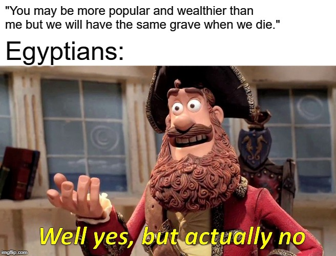 "Well Yes, But Actually No Meme | ""You may be more popular and wealthier than me but we will have the same grave when we die."" Egyptians: 