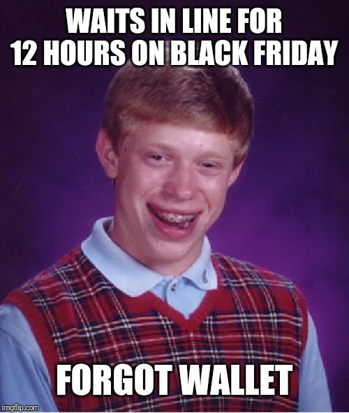 Bad Luck Brian |  WAITS IN LINE FOR 12 HOURS ON BLACK FRIDAY; FORGOT WALLET | image tagged in memes,bad luck brian | made w/ Imgflip meme maker