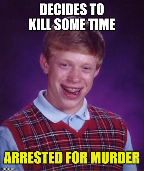 Bad Luck Brian Meme | DECIDES TO KILL SOME TIME ARRESTED FOR MURDER | image tagged in memes,bad luck brian | made w/ Imgflip meme maker
