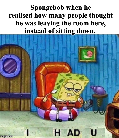 Imma sit down. | Spongebob when he realised how many people thought he was leaving the room here,instead of sitting down. | image tagged in memes,spongebob ight imma head out,confused dafuq jack sparrow what,hidden,message | made w/ Imgflip meme maker