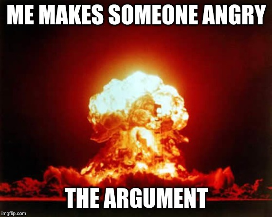 Nuclear Explosion | ME MAKES SOMEONE ANGRY THE ARGUMENT | image tagged in memes,nuclear explosion | made w/ Imgflip meme maker