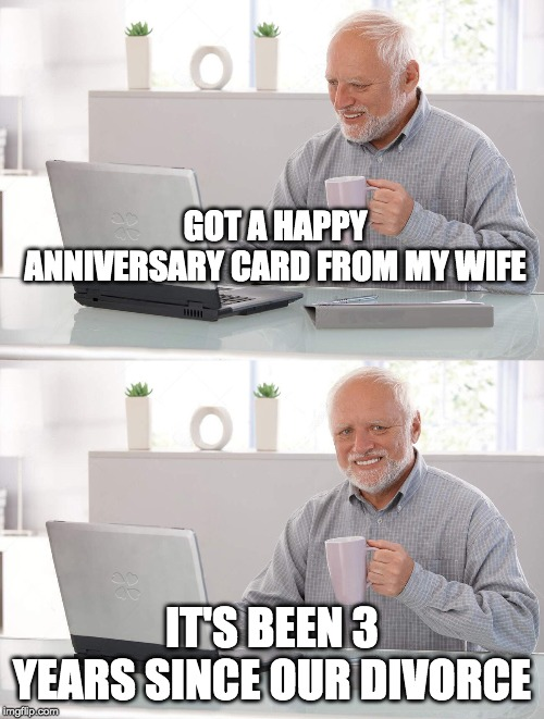 The wife is happy! | GOT A HAPPY ANNIVERSARY CARD FROM MY WIFE IT'S BEEN 3 YEARS SINCE OUR DIVORCE | image tagged in old man cup of coffee,divorce,sad man,funny,anniversary | made w/ Imgflip meme maker