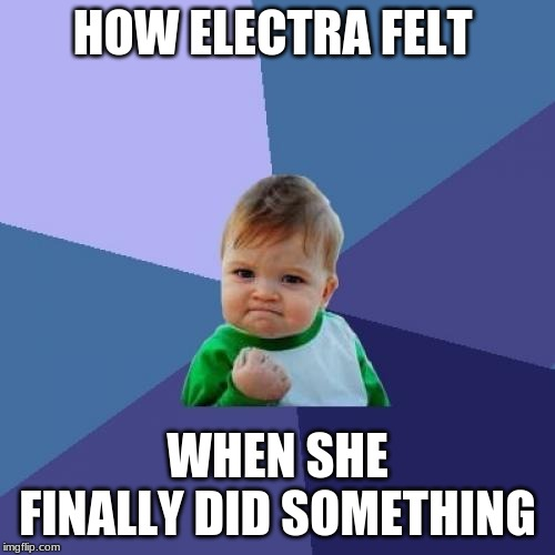 Success Kid |  HOW ELECTRA FELT; WHEN SHE FINALLY DID SOMETHING | image tagged in memes,success kid | made w/ Imgflip meme maker