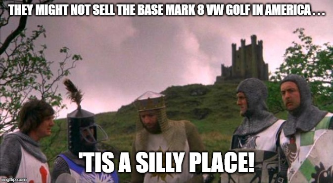 monty python tis a silly place | THEY MIGHT NOT SELL THE BASE MARK 8 VW GOLF IN AMERICA . . . 'TIS A SILLY PLACE! | image tagged in monty python tis a silly place | made w/ Imgflip meme maker