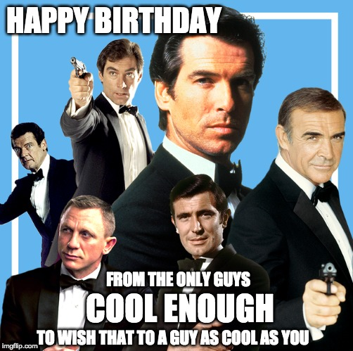 Happy birthday cool guy | HAPPY BIRTHDAY COOL ENOUGH TO WISH THAT TO A GUY AS COOL AS YOU FROM THE ONLY GUYS | image tagged in happy birthday,james bond | made w/ Imgflip meme maker