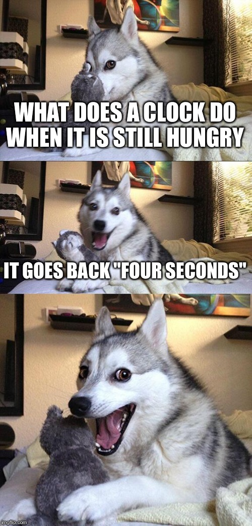 "Bad Pun Dog |  WHAT DOES A CLOCK DO WHEN IT IS STILL HUNGRY; IT GOES BACK ""FOUR SECONDS"" 