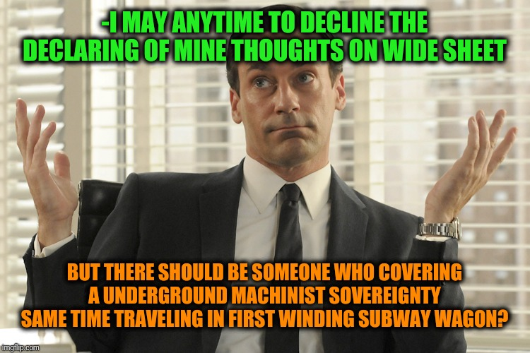 -Doing straight work fine & properly. | -I MAY ANYTIME TO DECLINE THE DECLARING OF MINE THOUGHTS ON WIDE SHEET BUT THERE SHOULD BE SOMEONE WHO COVERING A UNDERGROUND MACHINIST SOVE | image tagged in don draper whats up,subway,drive thru,the silent protector,deep thoughts,who are you | made w/ Imgflip meme maker