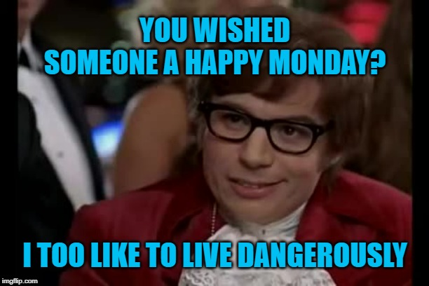 Monday morning workplace greetings can be hazardous to your health. | YOU WISHED SOMEONE A HAPPY MONDAY? I TOO LIKE TO LIVE DANGEROUSLY | image tagged in memes,i too like to live dangerously,austin powers,happy monday,bad idea,office humor | made w/ Imgflip meme maker