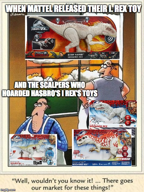 Chopped-liver-saurus toy |  WHEN MATTEL RELEASED THEIR I. REX TOY; AND THE SCALPERS WHO HOARDED HASBRO'S I REX'S TOYS | image tagged in toys,jurassic world,dinosaurs,jurassic park,mattel,hasbro | made w/ Imgflip meme maker