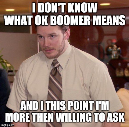 Afraid To Ask Andy Meme | I DON'T KNOW WHAT OK BOOMER MEANS AND I THIS POINT I'M MORE THEN WILLING TO ASK | image tagged in memes,afraid to ask andy | made w/ Imgflip meme maker