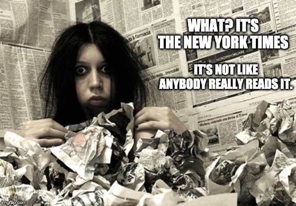 crazy person |  WHAT? IT'S THE NEW YORK TIMES; IT'S NOT LIKE ANYBODY REALLY READS IT. | image tagged in crazy person | made w/ Imgflip meme maker