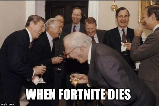 Laughing Men In Suits | WHEN FORTNITE DIES | image tagged in memes,laughing men in suits | made w/ Imgflip meme maker