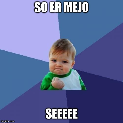 Success Kid Meme |  SO ER MEJO; SEEEEE | image tagged in memes,success kid | made w/ Imgflip meme maker