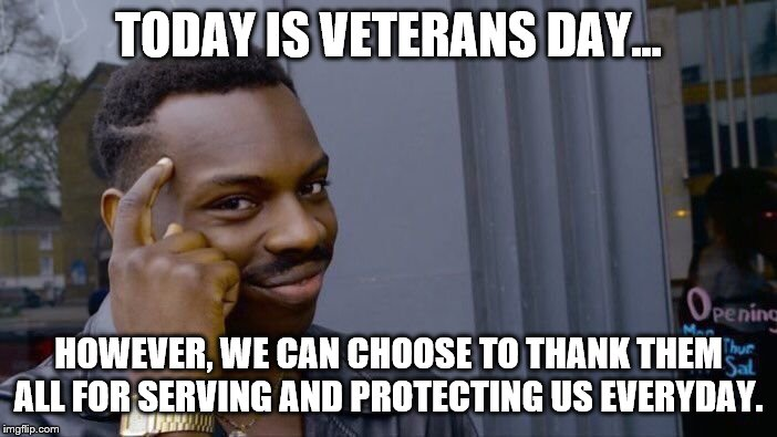 Roll Safe Think About It Meme | TODAY IS VETERANS DAY... HOWEVER, WE CAN CHOOSE TO THANK THEM ALL FOR SERVING AND PROTECTING US EVERYDAY. | image tagged in memes,roll safe think about it | made w/ Imgflip meme maker