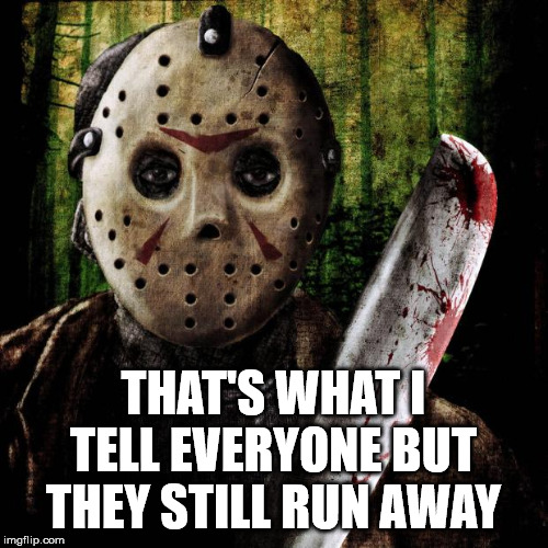 Jason Voorhees | THAT'S WHAT I TELL EVERYONE BUT THEY STILL RUN AWAY | image tagged in jason voorhees | made w/ Imgflip meme maker