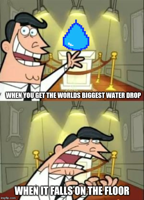 This Is Where I'd Put My Trophy If I Had One Meme |  WHEN YOU GET THE WORLDS BIGGEST WATER DROP; WHEN IT FALLS ON THE FLOOR | image tagged in memes,this is where i'd put my trophy if i had one | made w/ Imgflip meme maker