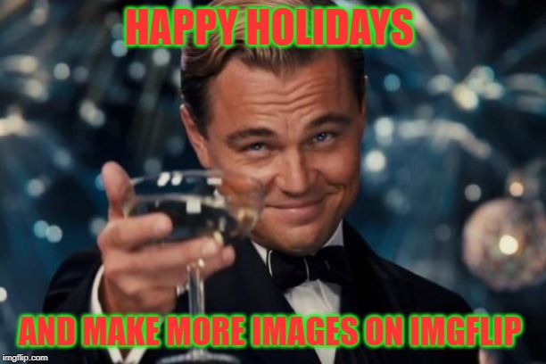 Leonardo Dicaprio Cheers |  HAPPY HOLIDAYS; AND MAKE MORE IMAGES ON IMGFLIP | image tagged in memes,leonardo dicaprio cheers | made w/ Imgflip meme maker