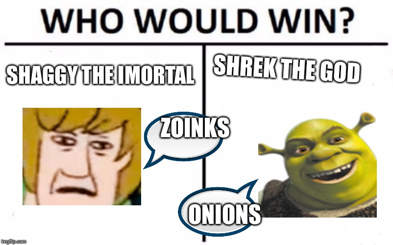 Who Would Win? Meme | SHAGGY THE IMORTAL SHREK THE GOD ONIONS ZOINKS | image tagged in memes,who would win | made w/ Imgflip meme maker