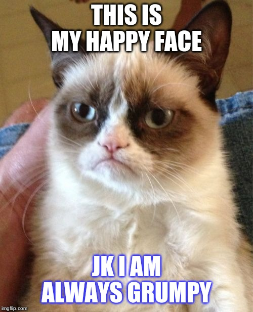 Grumpy Cat | THIS IS MY HAPPY FACE JK I AM ALWAYS GRUMPY | image tagged in memes,grumpy cat | made w/ Imgflip meme maker