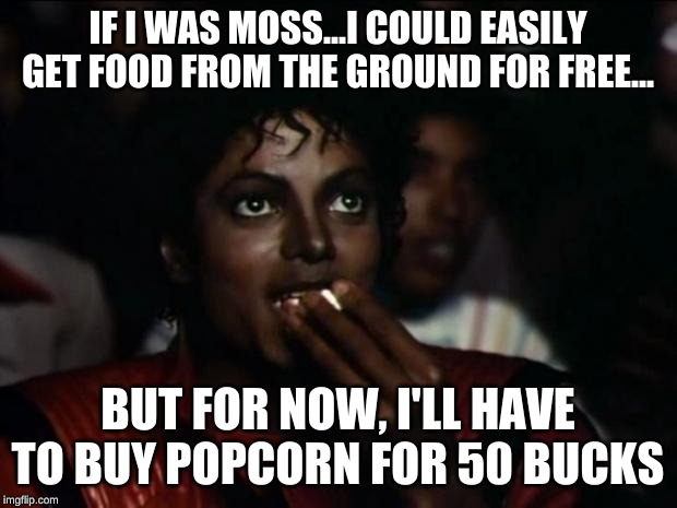Popcorn pricing and moss: Starring Michael Jackson | IF I WAS MOSS...I COULD EASILY GET FOOD FROM THE GROUND FOR FREE... BUT FOR NOW, I'LL HAVE TO BUY POPCORN FOR 50 BUCKS | image tagged in memes,michael jackson popcorn | made w/ Imgflip meme maker