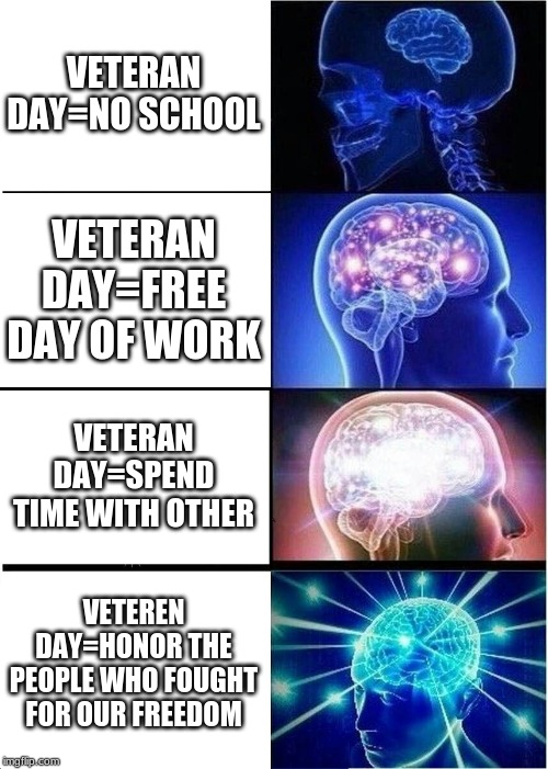 Expanding Brain Meme | VETERAN DAY=NO SCHOOL VETERAN DAY=FREE DAY OF WORK VETERAN DAY=SPEND TIME WITH OTHER VETEREN DAY=HONOR THE PEOPLE WHO FOUGHT FOR OUR FREEDOM | image tagged in memes,expanding brain | made w/ Imgflip meme maker