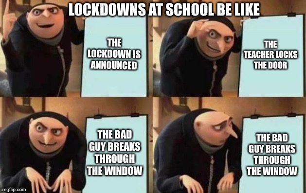 Gru's Plan |  LOCKDOWNS AT SCHOOL BE LIKE; THE LOCKDOWN IS ANNOUNCED; THE TEACHER LOCKS THE DOOR; THE BAD GUY BREAKS THROUGH THE WINDOW; THE BAD GUY BREAKS THROUGH THE WINDOW | image tagged in gru's plan | made w/ Imgflip meme maker
