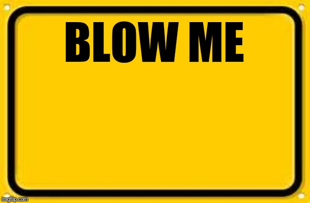 Blank Yellow Sign | BLOW ME | image tagged in memes,blank yellow sign | made w/ Imgflip meme maker