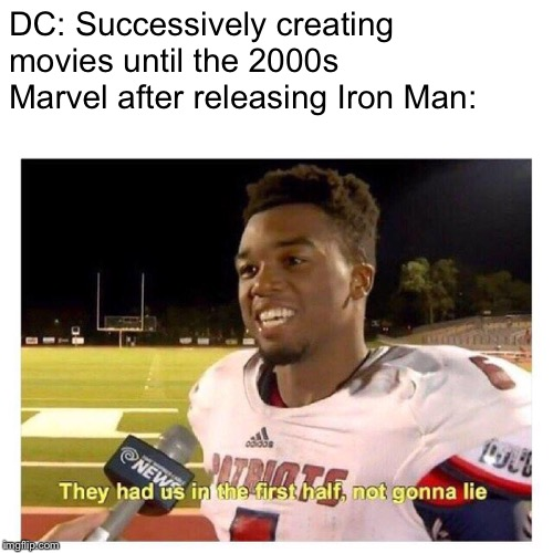 They had us in the first half |  DC: Successively creating movies until the 2000s Marvel after releasing Iron Man: | image tagged in they had us in the first half,marvel,dc | made w/ Imgflip meme maker