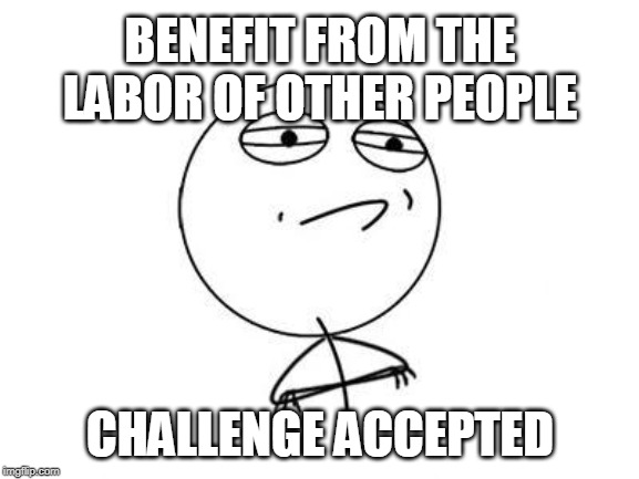 Challenge Accepted Rage Face |  BENEFIT FROM THE LABOR OF OTHER PEOPLE; CHALLENGE ACCEPTED | image tagged in memes,challenge accepted rage face | made w/ Imgflip meme maker
