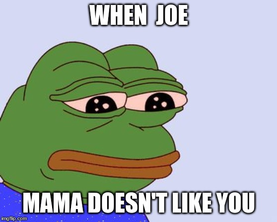 Pepe the Frog |  WHEN  JOE; MAMA DOESN'T LIKE YOU | image tagged in pepe the frog | made w/ Imgflip meme maker