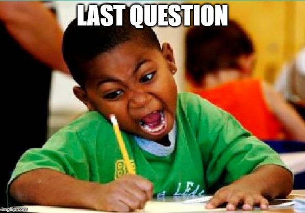 Funny Kid Testing | LAST QUESTION | image tagged in funny kid testing | made w/ Imgflip meme maker