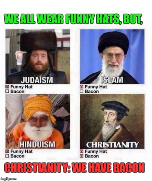 Let there be bacon | WE ALL WEAR FUNNY HATS, BUT, CHRISTIANITY: WE HAVE BACON | image tagged in religions,funny,hats,bacon,christianity | made w/ Imgflip meme maker