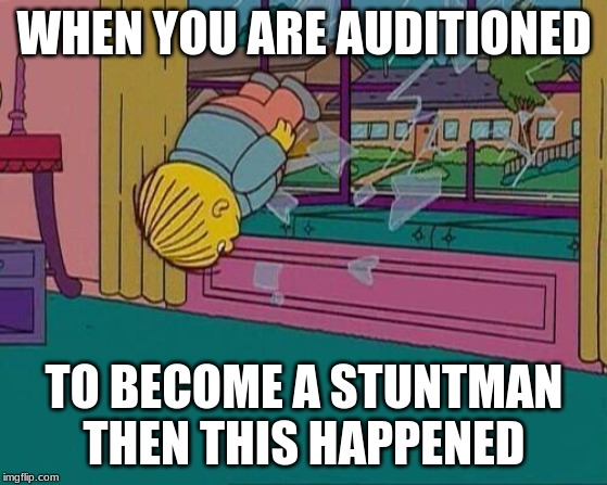 Simpsons Jump Through Window | WHEN YOU ARE AUDITIONED TO BECOME A STUNTMAN THEN THIS HAPPENED | image tagged in simpsons jump through window,memes,stunt,auditions | made w/ Imgflip meme maker