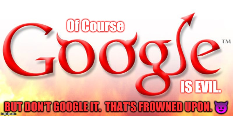 Don't be evil ;( | Of Course IS EVIL. BUT DON'T GOOGLE IT.  THAT'S FROWNED UPON. ? | image tagged in google is evil,angry godzilla,we don't do that here,don't be like bill,the end is near,the great awakening | made w/ Imgflip meme maker