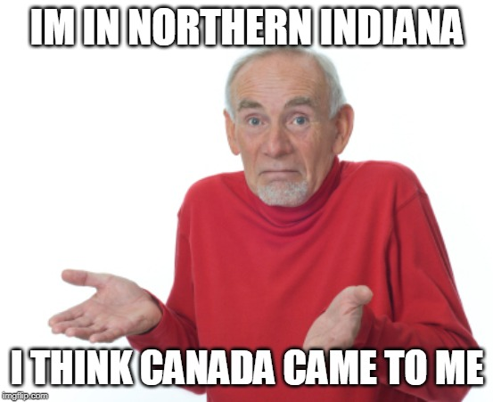 Guess I'll die  | IM IN NORTHERN INDIANA I THINK CANADA CAME TO ME | image tagged in guess i'll die | made w/ Imgflip meme maker