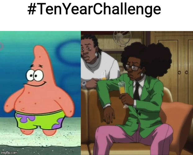 Partick Glew Up! |  #TenYearChallenge | image tagged in memes,spongebob,patrick star,the boondocks | made w/ Imgflip meme maker
