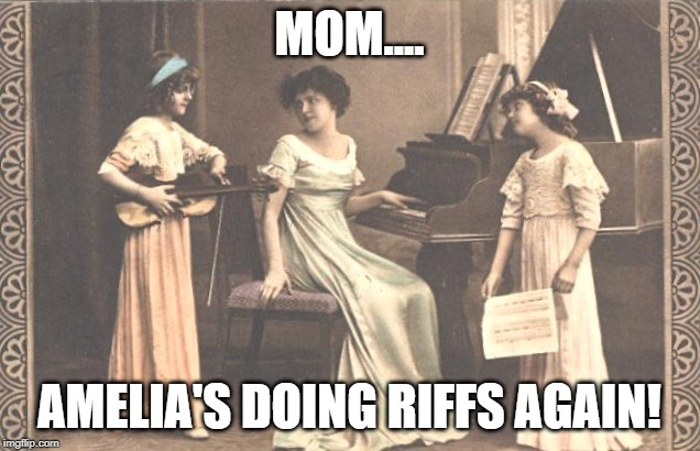 Victorian Era Jams | MOM.... AMELIA'S DOING RIFFS AGAIN! | image tagged in jazz music stops,rock music | made w/ Imgflip meme maker