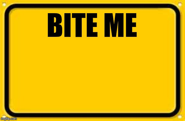 Blank Yellow Sign | BITE ME | image tagged in memes,blank yellow sign | made w/ Imgflip meme maker
