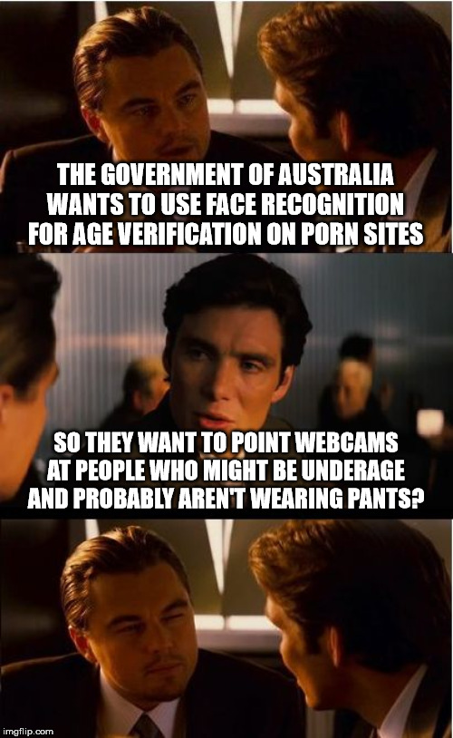 Inception Meme | THE GOVERNMENT OF AUSTRALIA WANTS TO USE FACE RECOGNITION FOR AGE VERIFICATION ON PORN SITES SO THEY WANT TO POINT WEBCAMS AT PEOPLE WHO MIG | image tagged in memes,inception | made w/ Imgflip meme maker