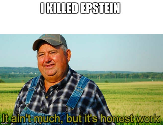It ain't much, but it's honest work | I KILLED EPSTEIN | image tagged in it ain't much but it's honest work | made w/ Imgflip meme maker