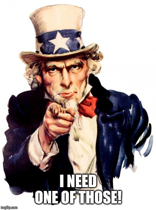 I NEED ONE OF THOSE! | image tagged in memes,uncle sam | made w/ Imgflip meme maker