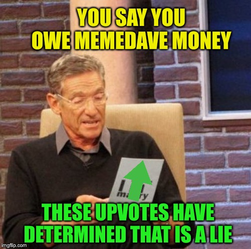 Maury Lie Detector Meme | YOU SAY YOU OWE MEMEDAVE MONEY THESE UPVOTES HAVE DETERMINED THAT IS A LIE | image tagged in memes,maury lie detector | made w/ Imgflip meme maker
