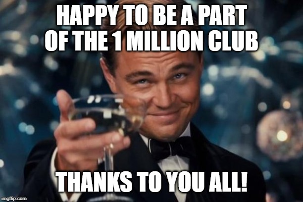Leonardo Dicaprio Cheers | HAPPY TO BE A PART OF THE 1 MILLION CLUB THANKS TO YOU ALL! | image tagged in memes,leonardo dicaprio cheers | made w/ Imgflip meme maker
