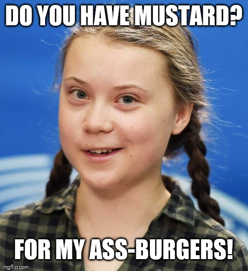 Greta Thunberg | DO YOU HAVE MUSTARD? FOR MY ASS-BURGERS! | image tagged in greta thunberg | made w/ Imgflip meme maker
