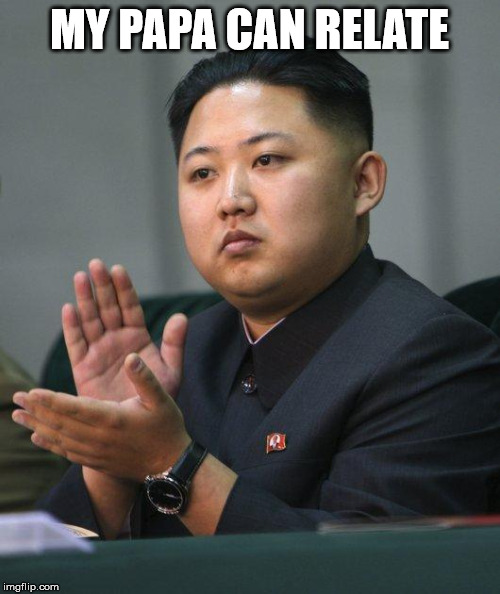 Kim Jong Un | MY PAPA CAN RELATE | image tagged in kim jong un | made w/ Imgflip meme maker
