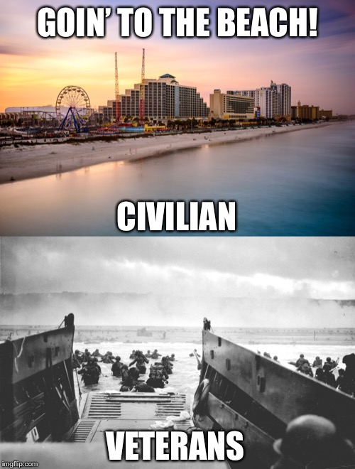 Life is a Beach |  GOIN' TO THE BEACH! CIVILIAN; VETERANS | image tagged in beach,veteran,day | made w/ Imgflip meme maker