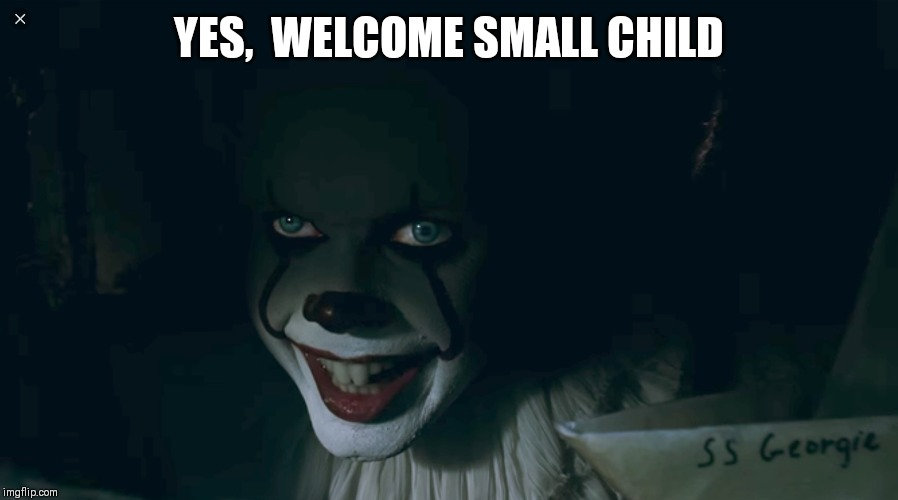 Pennywise 2017 | YES,  WELCOME SMALL CHILD | image tagged in pennywise 2017 | made w/ Imgflip meme maker