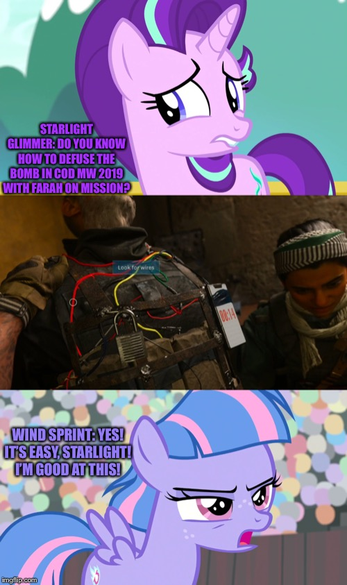Starlight asked Wind Sprint about Defuse the bomb in Call of Duty Modern Warfare 2019 game. |  STARLIGHT GLIMMER: DO YOU KNOW HOW TO DEFUSE THE BOMB IN COD MW 2019 WITH FARAH ON MISSION? WIND SPRINT: YES! IT'S EASY, STARLIGHT! I'M GOOD AT THIS! | image tagged in call of duty,modern warfare,2019,mlp fim,starlight glimmer,wind | made w/ Imgflip meme maker