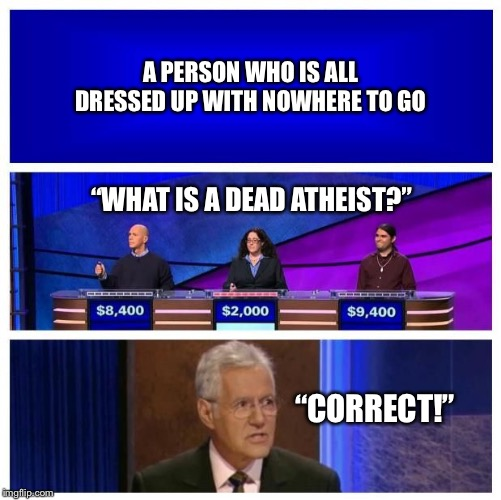 "Jeopardy | A PERSON WHO IS ALL DRESSED UP WITH NOWHERE TO GO ""WHAT IS A DEAD ATHEIST?"" ""CORRECT!"" 